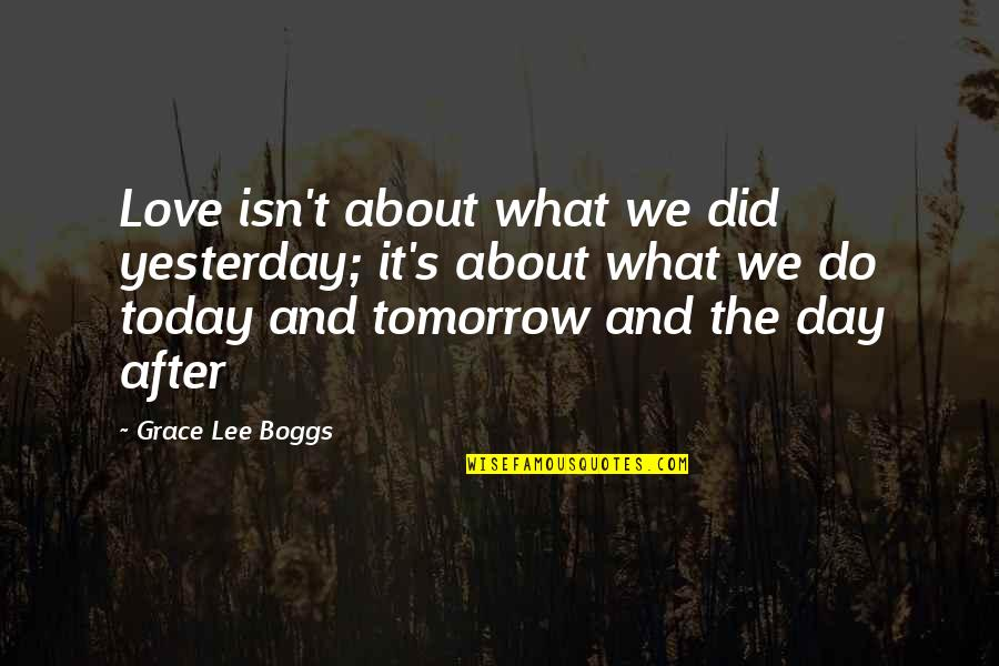 Yesterday And Today Quotes By Grace Lee Boggs: Love isn't about what we did yesterday; it's