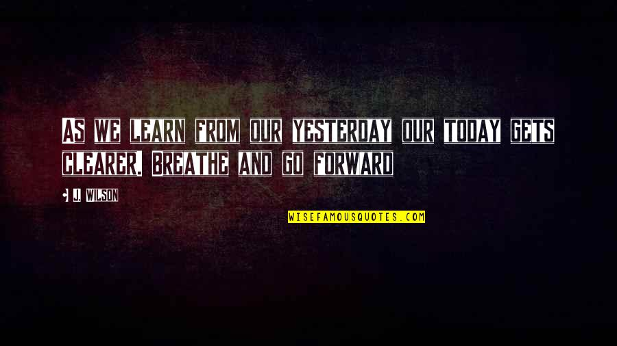 Yesterday And Today Quotes By J. Wilson: As we learn from our yesterday our today
