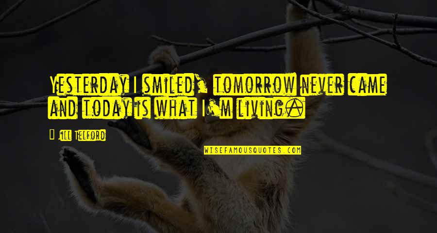 Yesterday And Today Quotes By Jill Telford: Yesterday I smiled, tomorrow never came and today
