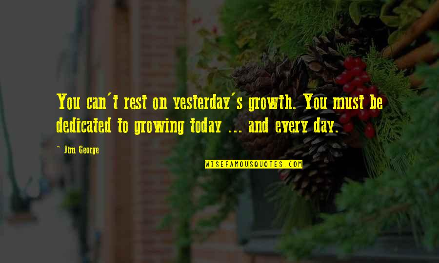 Yesterday And Today Quotes By Jim George: You can't rest on yesterday's growth. You must