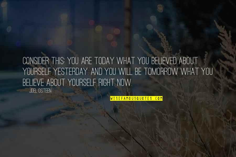 Yesterday And Today Quotes By Joel Osteen: Consider this: you are today what you believed