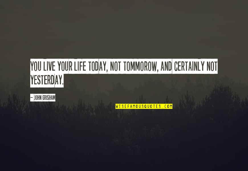 Yesterday And Today Quotes By John Grisham: You live your life today, Not tommorow, and