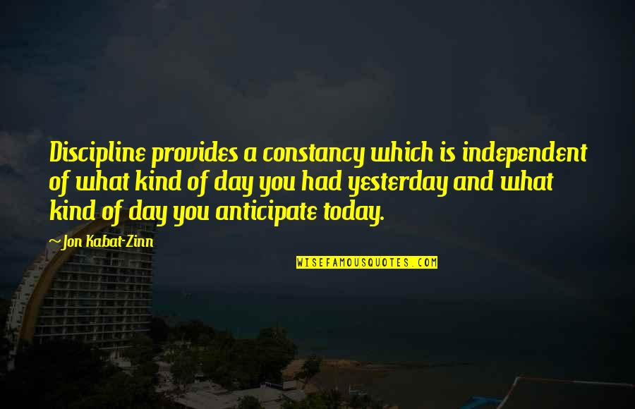 Yesterday And Today Quotes By Jon Kabat-Zinn: Discipline provides a constancy which is independent of