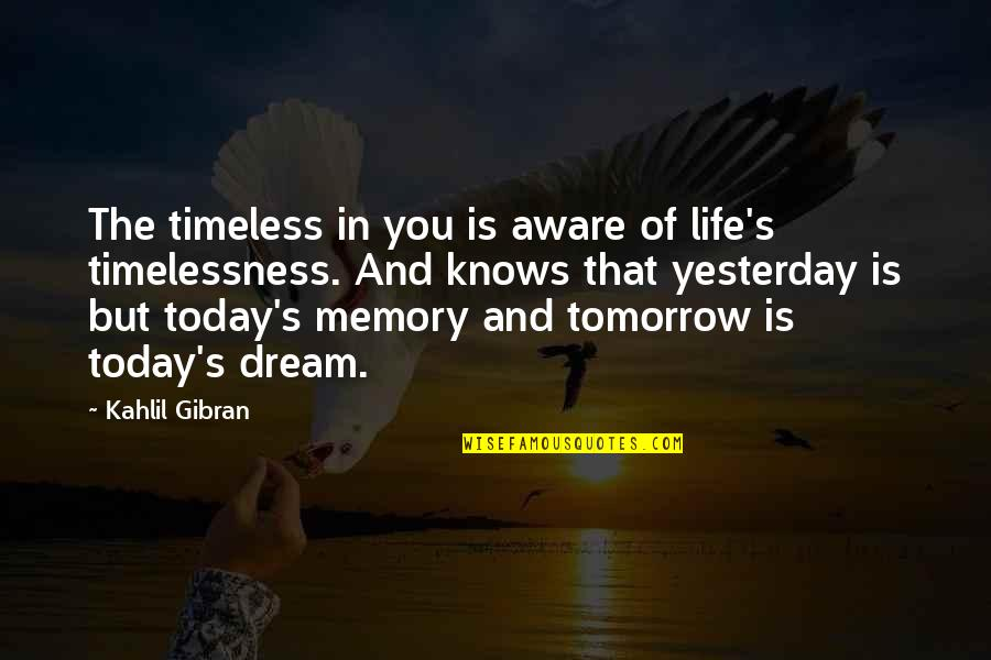 Yesterday And Today Quotes By Kahlil Gibran: The timeless in you is aware of life's