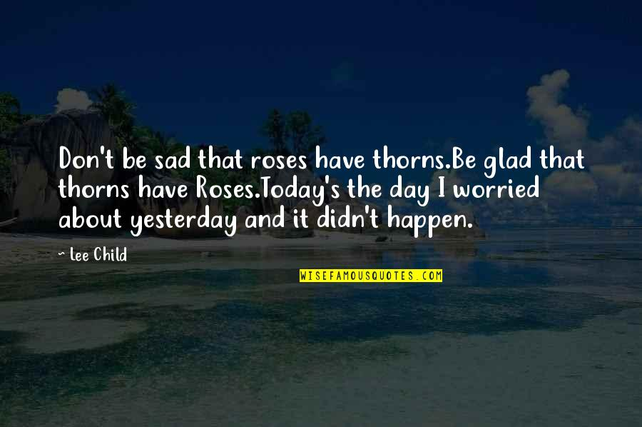 Yesterday And Today Quotes By Lee Child: Don't be sad that roses have thorns.Be glad