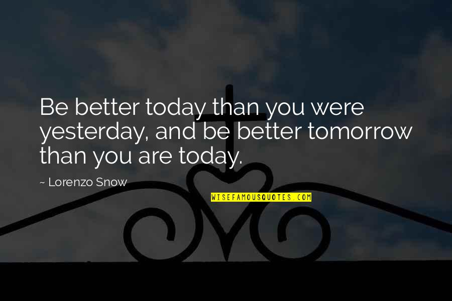 Yesterday And Today Quotes By Lorenzo Snow: Be better today than you were yesterday, and