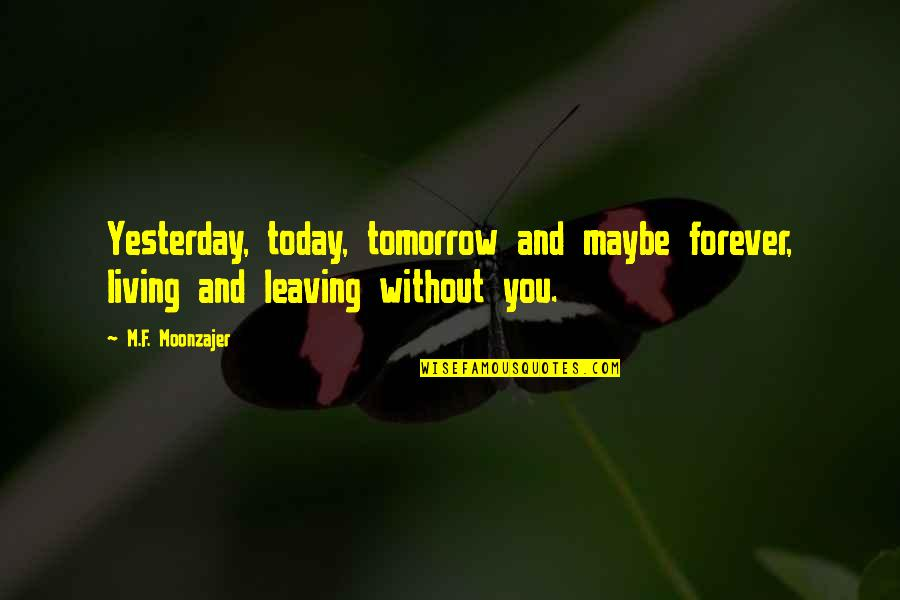 Yesterday And Today Quotes By M.F. Moonzajer: Yesterday, today, tomorrow and maybe forever, living and