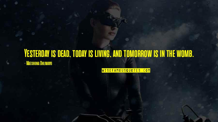 Yesterday And Today Quotes By Matshona Dhliwayo: Yesterday is dead, today is living, and tomorrow