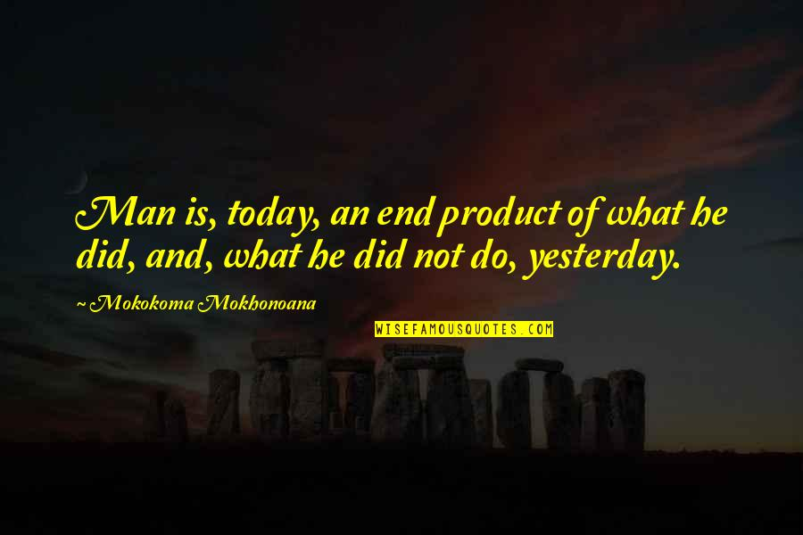 Yesterday And Today Quotes By Mokokoma Mokhonoana: Man is, today, an end product of what