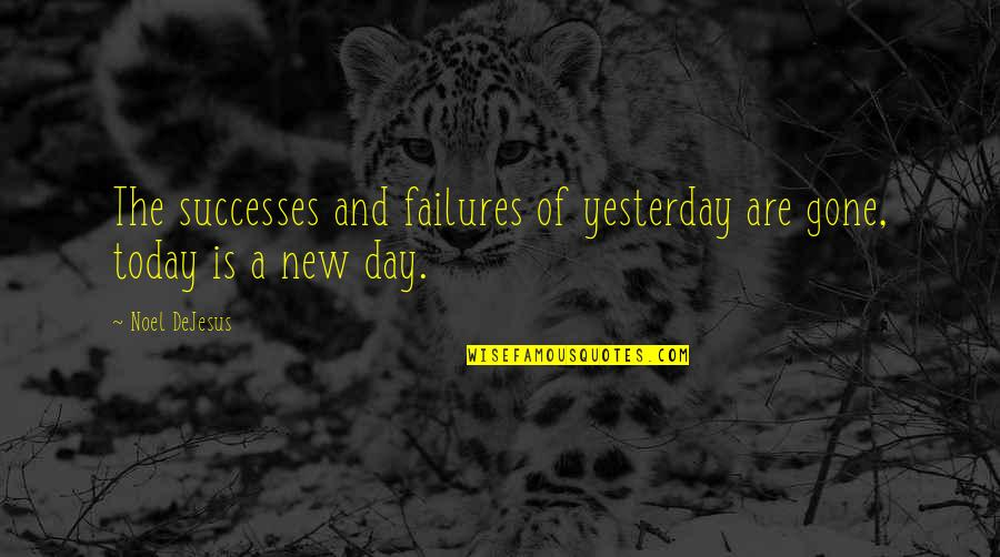 Yesterday And Today Quotes By Noel DeJesus: The successes and failures of yesterday are gone,