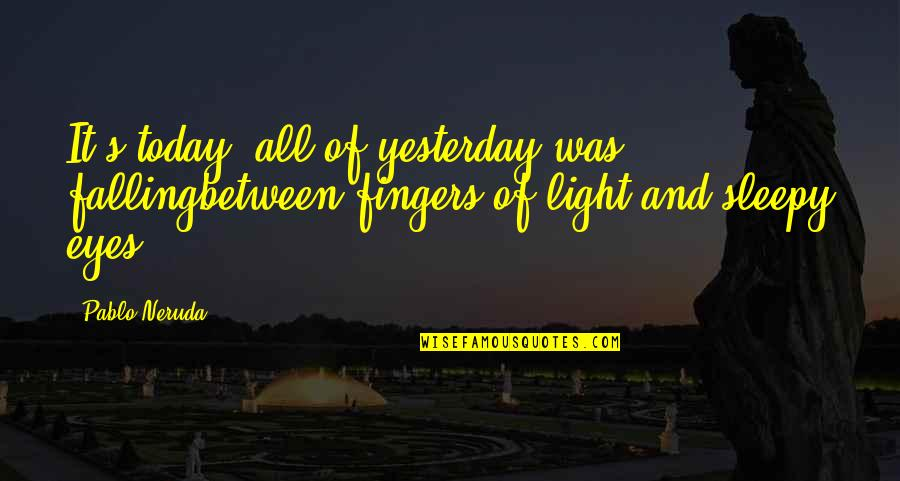 Yesterday And Today Quotes By Pablo Neruda: It's today: all of yesterday was fallingbetween fingers