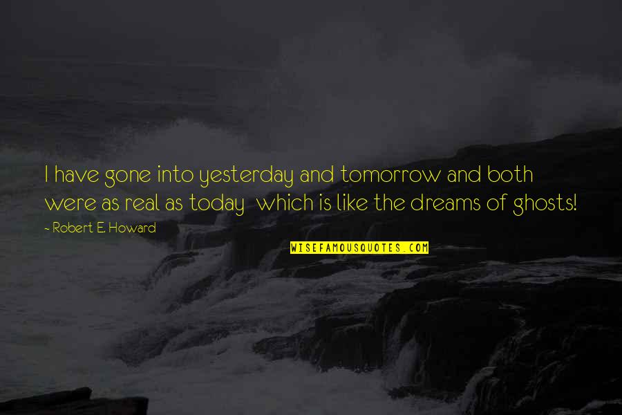 Yesterday And Today Quotes By Robert E. Howard: I have gone into yesterday and tomorrow and