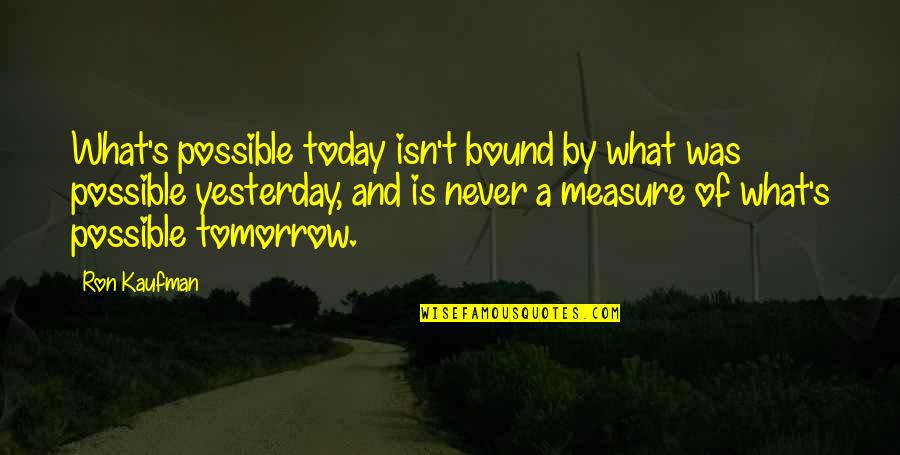 Yesterday And Today Quotes By Ron Kaufman: What's possible today isn't bound by what was