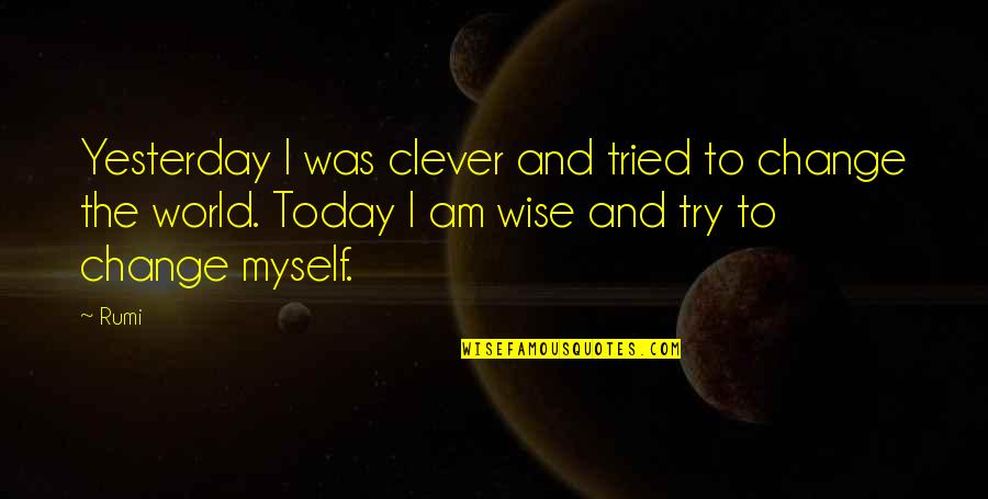 Yesterday And Today Quotes By Rumi: Yesterday I was clever and tried to change