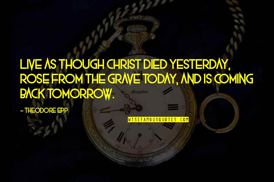 Yesterday And Today Quotes By Theodore Epp: Live as though Christ died yesterday, rose from