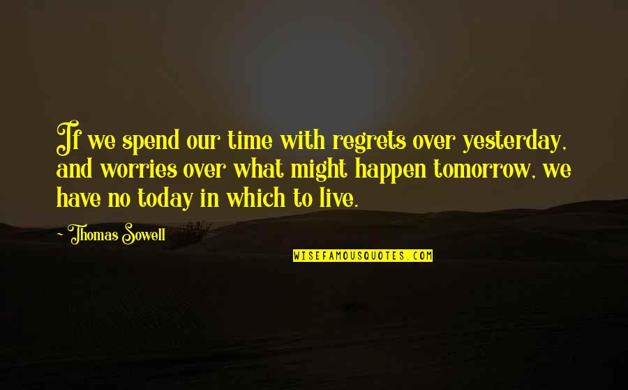 Yesterday And Today Quotes By Thomas Sowell: If we spend our time with regrets over