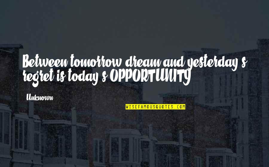 Yesterday And Today Quotes By Unknown: Between tomorrow dream and yesterday's regret is today's