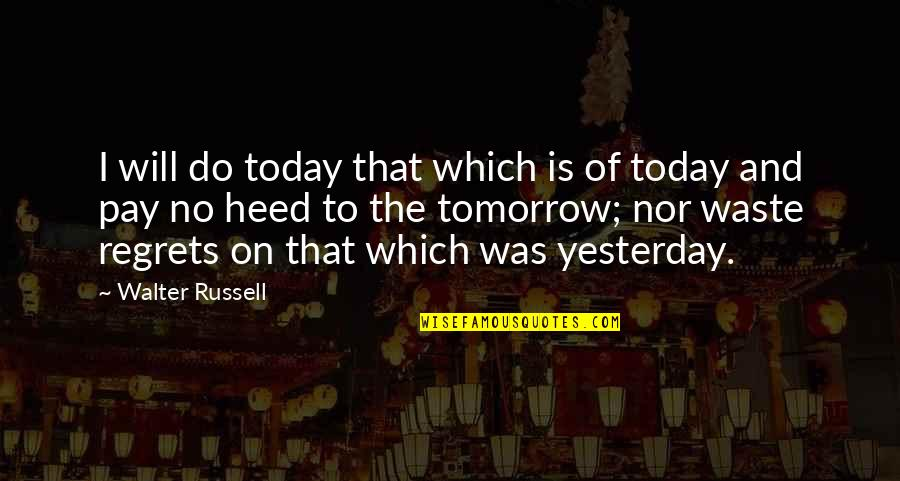 Yesterday And Today Quotes By Walter Russell: I will do today that which is of