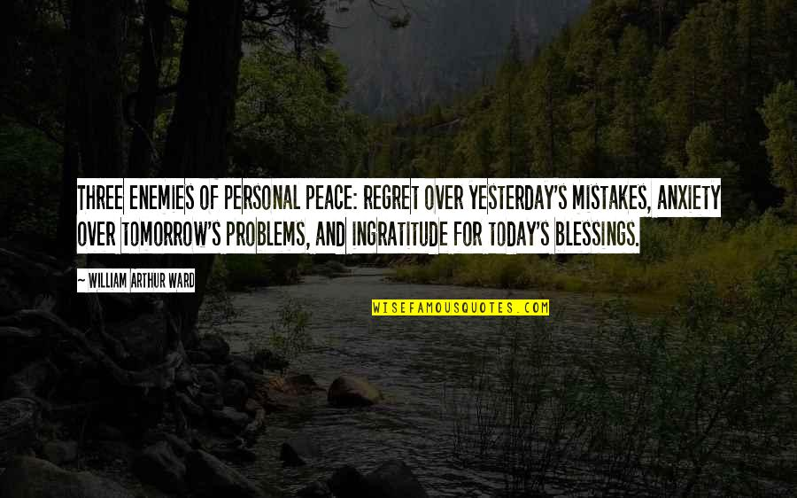 Yesterday And Today Quotes By William Arthur Ward: Three enemies of personal peace: regret over yesterday's