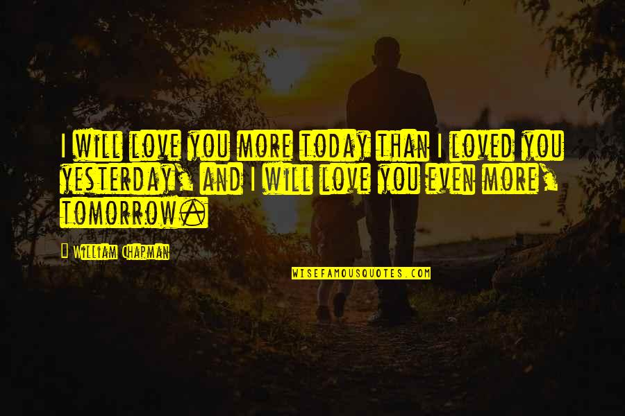 Yesterday And Today Quotes By William Chapman: I will love you more today than I