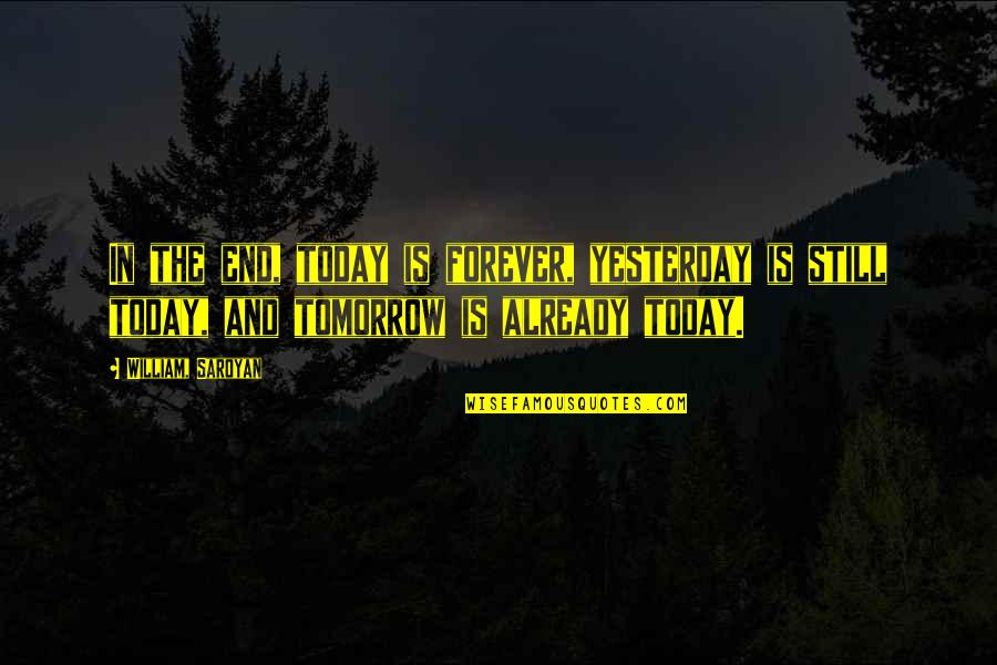Yesterday And Today Quotes By William, Saroyan: In the end, today is forever, yesterday is