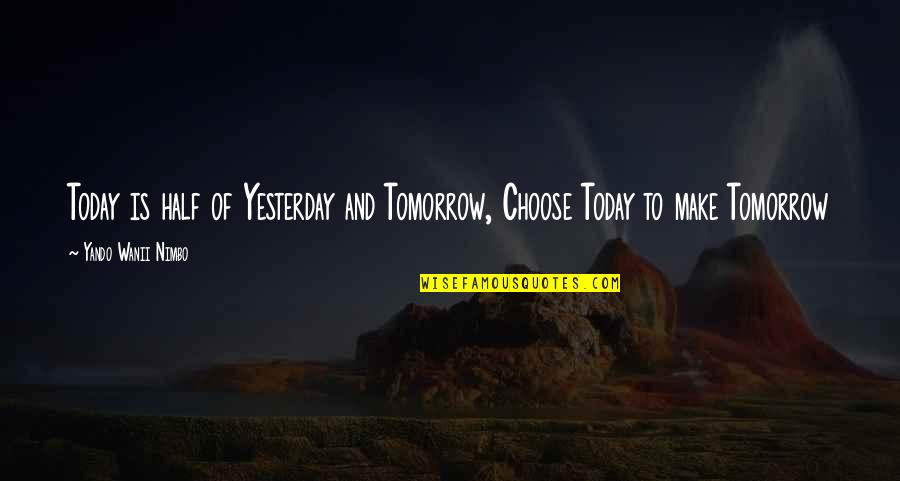 Yesterday And Today Quotes By Yando Wanii Nimbo: Today is half of Yesterday and Tomorrow, Choose