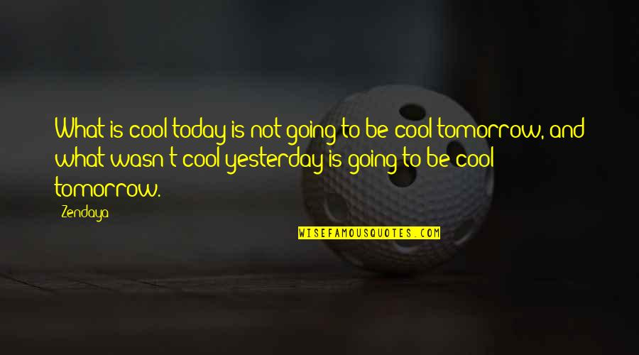Yesterday And Today Quotes By Zendaya: What is cool today is not going to