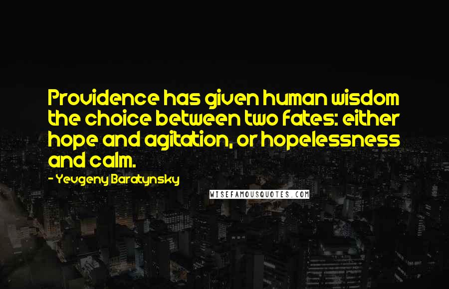 Yevgeny Baratynsky quotes: Providence has given human wisdom the choice between two fates: either hope and agitation, or hopelessness and calm.
