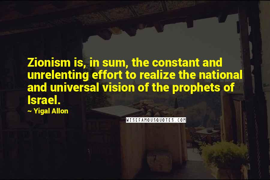 Yigal Allon quotes: Zionism is, in sum, the constant and unrelenting effort to realize the national and universal vision of the prophets of Israel.