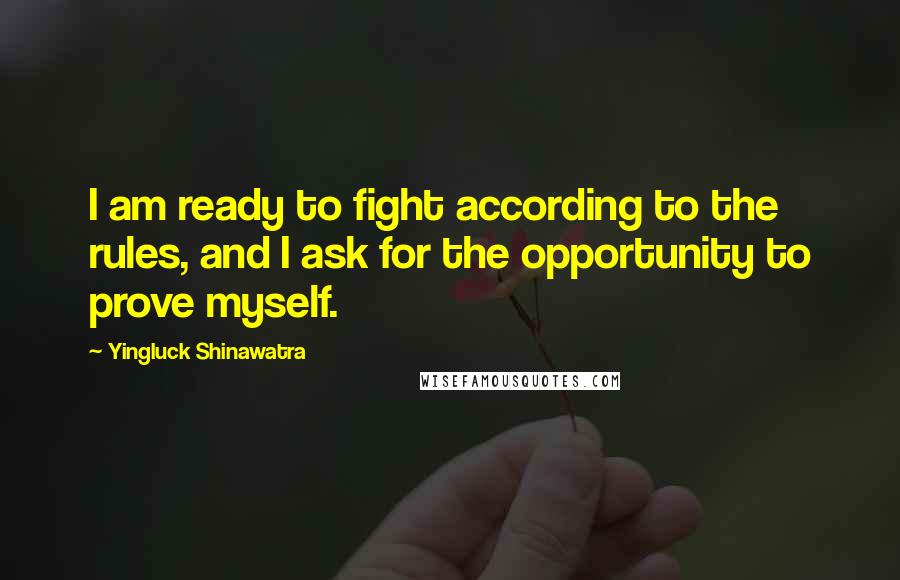 Yingluck Shinawatra quotes: I am ready to fight according to the rules, and I ask for the opportunity to prove myself.