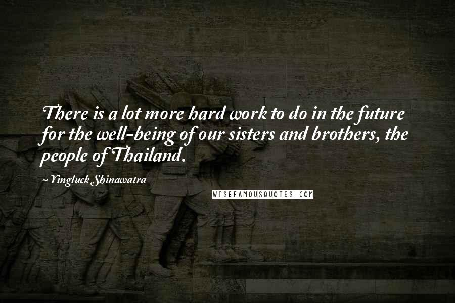 Yingluck Shinawatra quotes: There is a lot more hard work to do in the future for the well-being of our sisters and brothers, the people of Thailand.