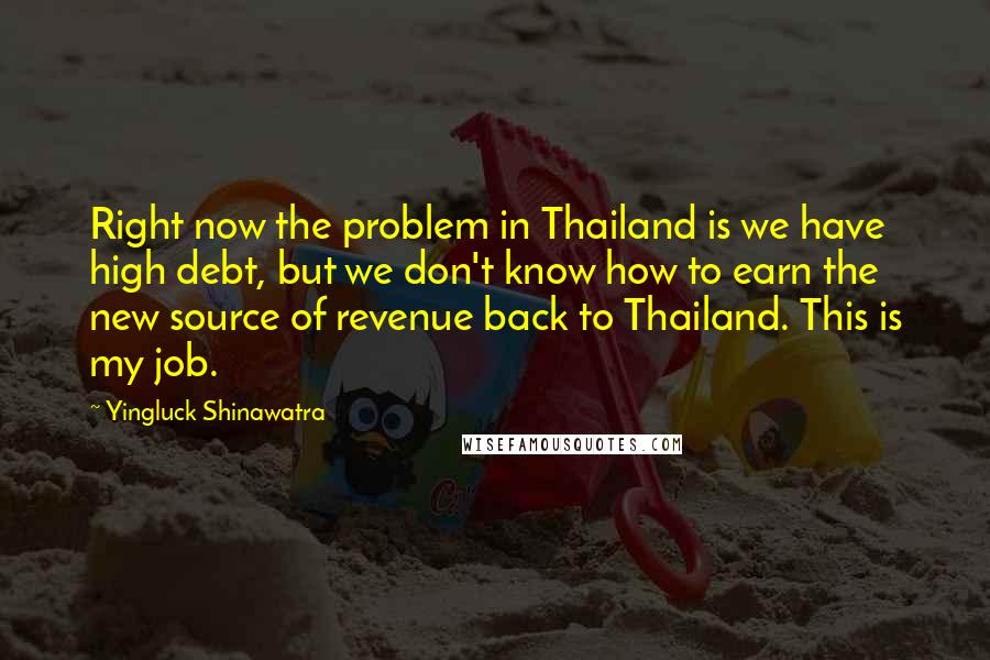 Yingluck Shinawatra quotes: Right now the problem in Thailand is we have high debt, but we don't know how to earn the new source of revenue back to Thailand. This is my job.