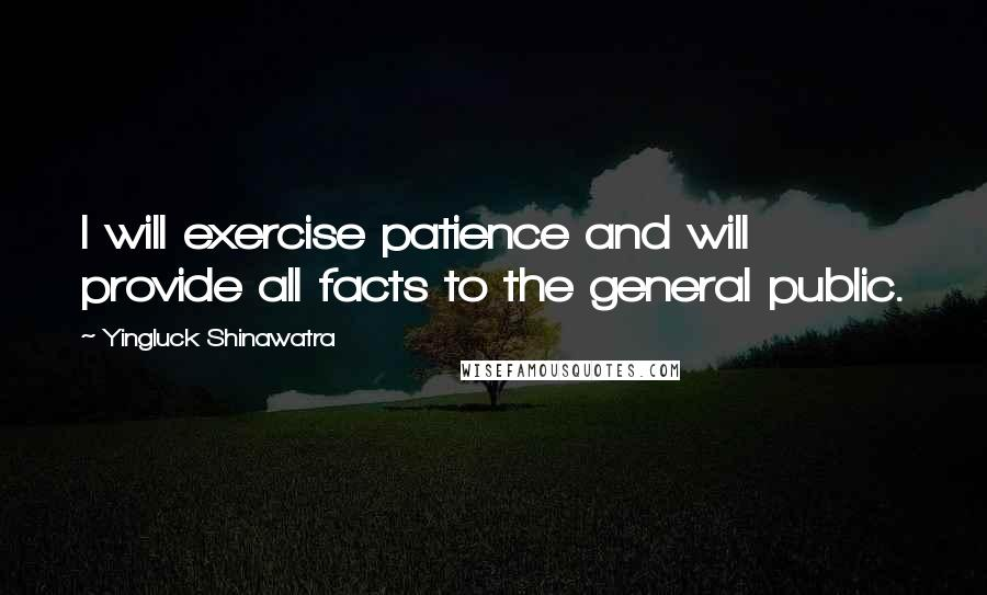 Yingluck Shinawatra quotes: I will exercise patience and will provide all facts to the general public.