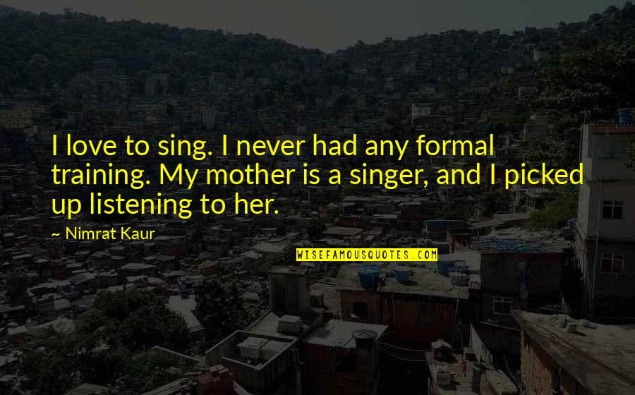 Yipped Quotes By Nimrat Kaur: I love to sing. I never had any