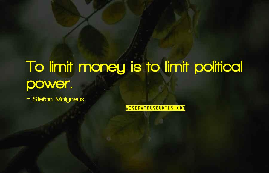 Yipped Quotes By Stefan Molyneux: To limit money is to limit political power.