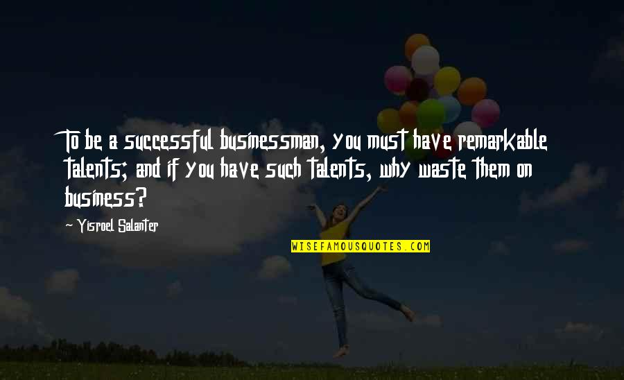 Yisroel Salanter Quotes By Yisroel Salanter: To be a successful businessman, you must have