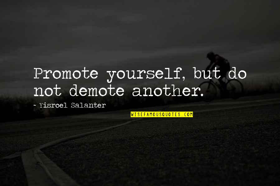 Yisroel Salanter Quotes By Yisroel Salanter: Promote yourself, but do not demote another.