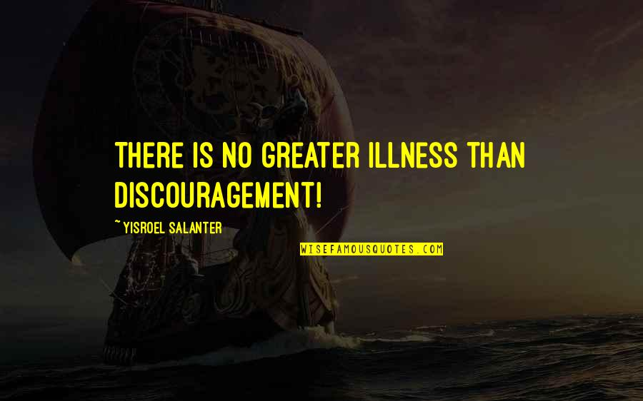 Yisroel Salanter Quotes By Yisroel Salanter: There is no greater illness than discouragement!
