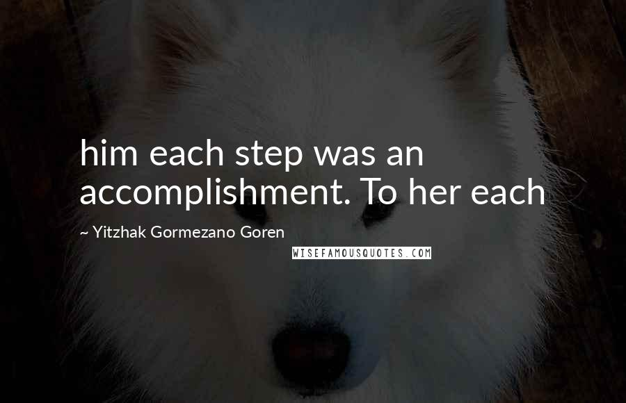 Yitzhak Gormezano Goren quotes: him each step was an accomplishment. To her each