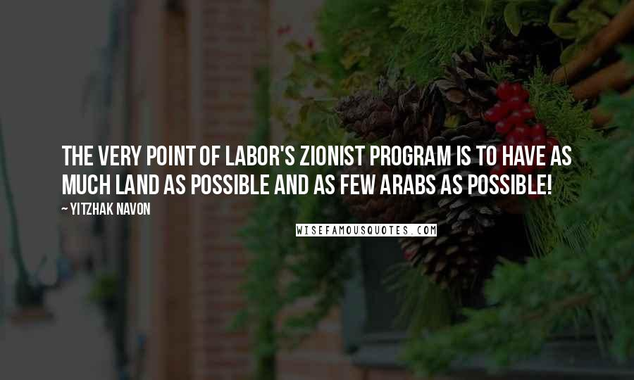 Yitzhak Navon quotes: The very point of Labor's Zionist program is to have as much land as possible and as few Arabs as possible!