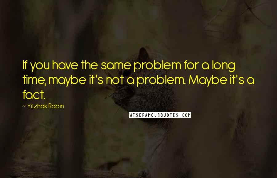 Yitzhak Rabin quotes: If you have the same problem for a long time, maybe it's not a problem. Maybe it's a fact.