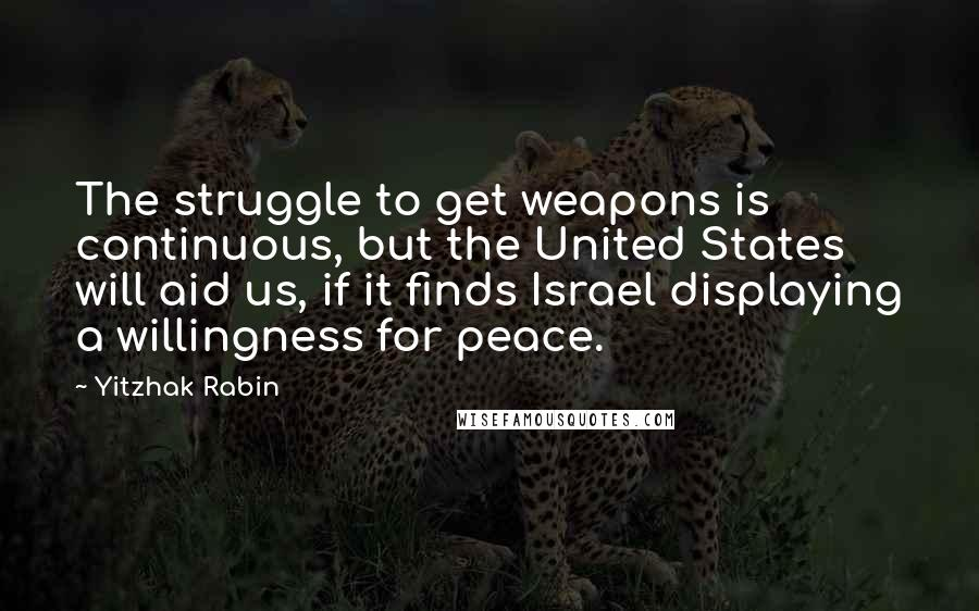 Yitzhak Rabin quotes: The struggle to get weapons is continuous, but the United States will aid us, if it finds Israel displaying a willingness for peace.