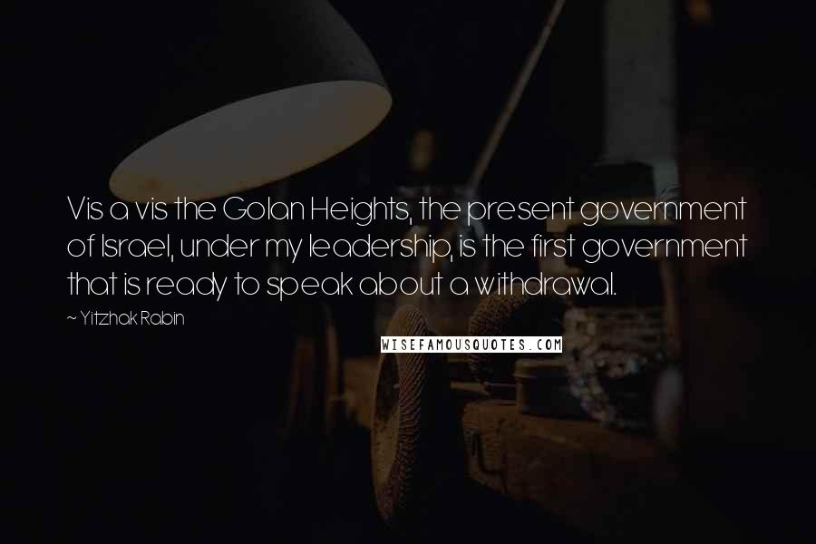 Yitzhak Rabin quotes: Vis a vis the Golan Heights, the present government of Israel, under my leadership, is the first government that is ready to speak about a withdrawal.