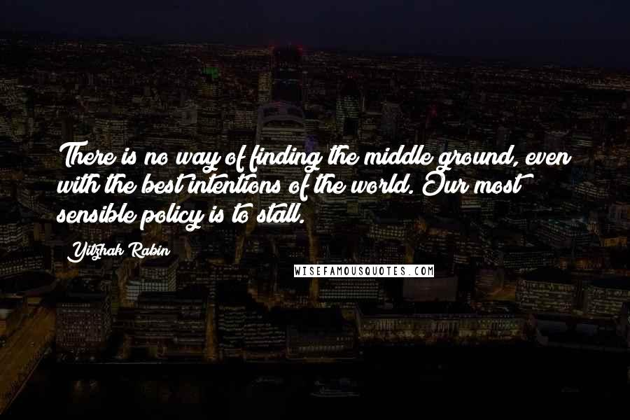Yitzhak Rabin quotes: There is no way of finding the middle ground, even with the best intentions of the world. Our most sensible policy is to stall.