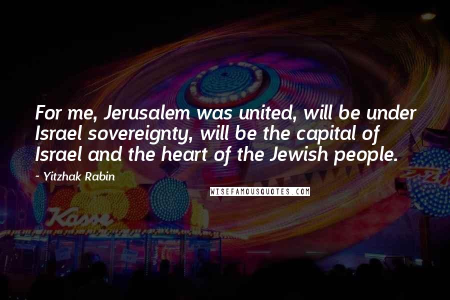 Yitzhak Rabin quotes: For me, Jerusalem was united, will be under Israel sovereignty, will be the capital of Israel and the heart of the Jewish people.