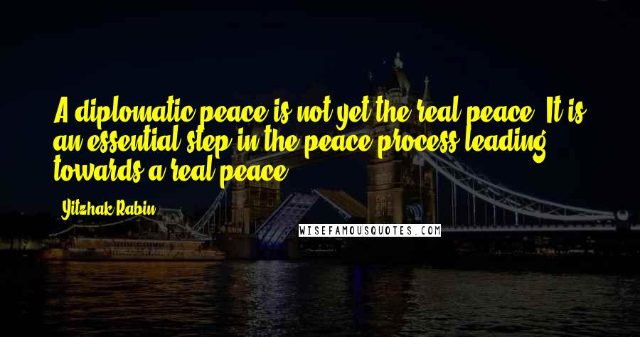 Yitzhak Rabin quotes: A diplomatic peace is not yet the real peace. It is an essential step in the peace process leading towards a real peace.