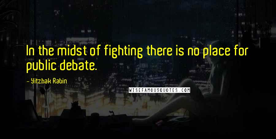 Yitzhak Rabin quotes: In the midst of fighting there is no place for public debate.