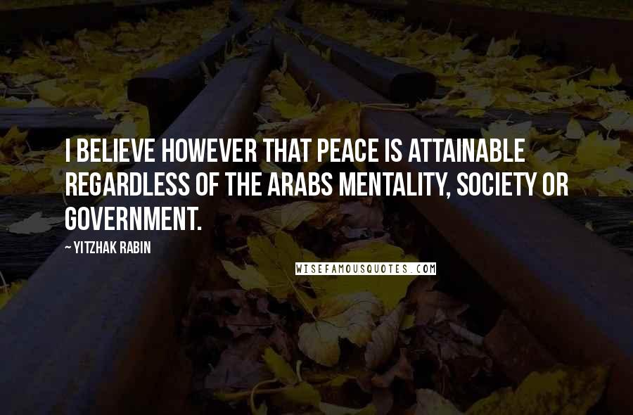Yitzhak Rabin quotes: I believe however that peace is attainable regardless of the Arabs mentality, society or government.