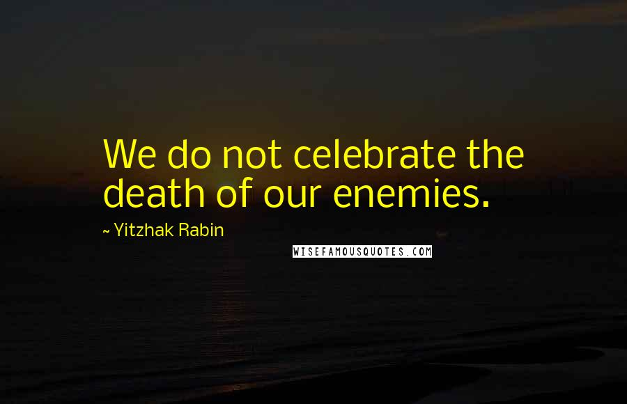 Yitzhak Rabin quotes: We do not celebrate the death of our enemies.