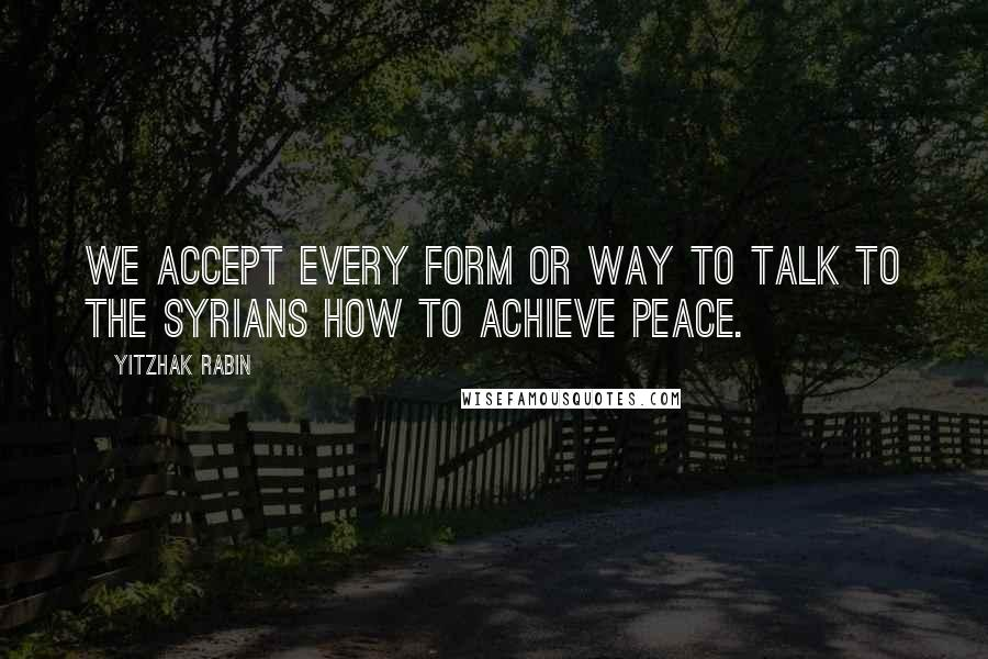Yitzhak Rabin quotes: We accept every form or way to talk to the Syrians how to achieve peace.